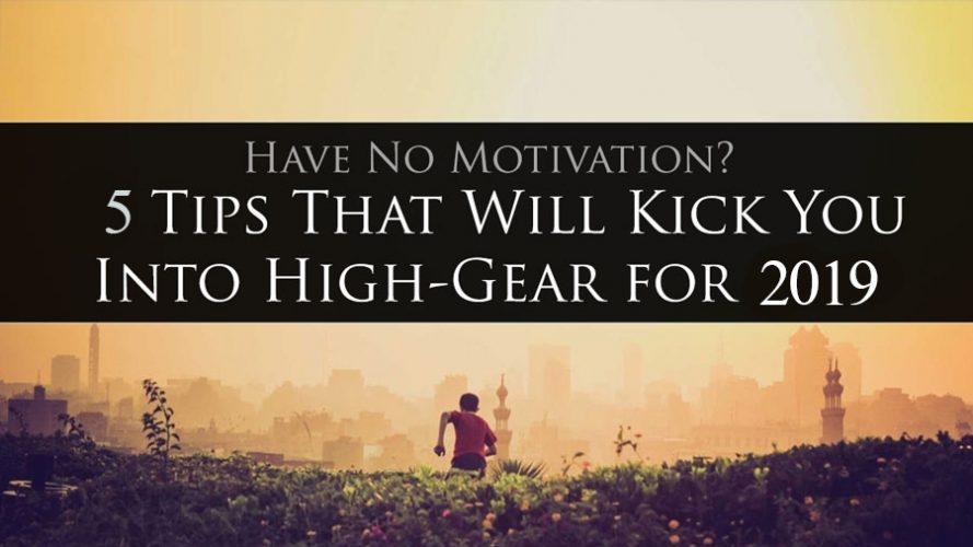 Have No Motivation? 5 Tips That Will Kick You Into High Gear for 2019