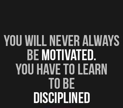 You will not always be motivated in your business but you need to be disciplined