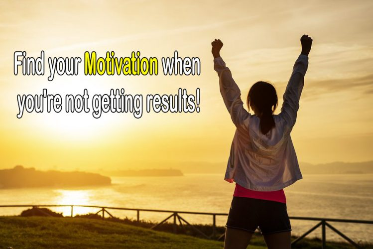 Find your Motivation when you're not getting results!